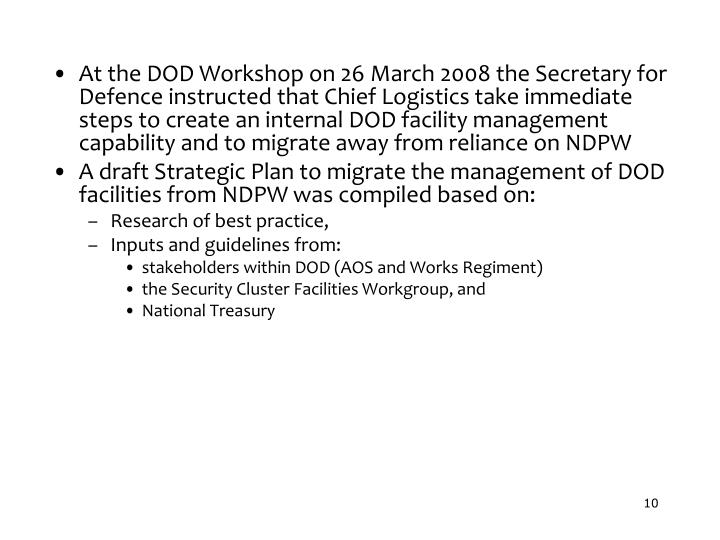 At the DOD Workshop on 26 March 2008 the Secretary for Defence instructed that Chief Logistics take immediate steps to create an internal DOD facility management capability and to migrate away from reliance on NDPW