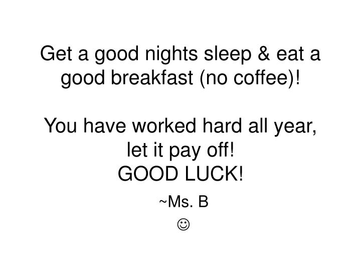 Get a good nights sleep & eat a good breakfast (no coffee)!