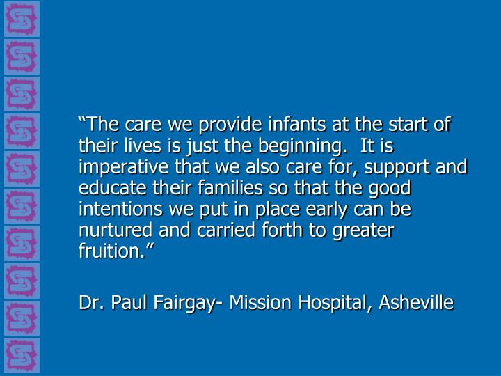 """The care we provide infants at the start of their lives is just the beginning.  It is imperative that we also care for, support and educate their families so that the good intentions we put in place early can be nurtured and carried forth to greater  fruition."""
