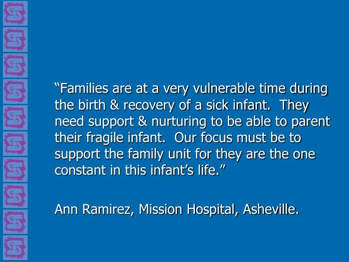 """Families are at a very vulnerable time during the birth & recovery of a sick infant.  They need support & nurturing to be able to parent their fragile infant.  Our focus must be to support the family unit for they are the one  constant in this infant's life."""