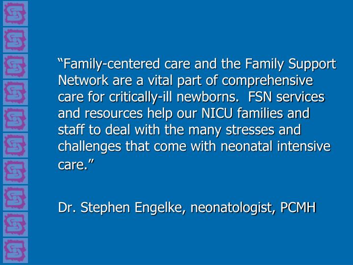 """Family-centered care and the Family Support Network are a vital part of comprehensive care for critically-ill newborns.  FSN services and resources help our NICU families and staff to deal with the many stresses and challenges that come with neonatal intensive care."""