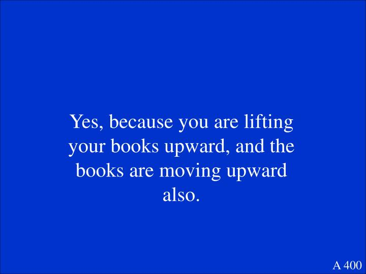 Yes, because you are lifting your books upward, and the books are moving upward also.