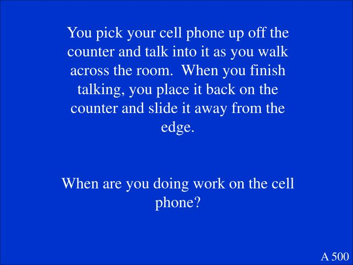 You pick your cell phone up off the counter and talk into it as you walk across the room.  When you finish talking, you place it back on the counter and slide it away from the edge.