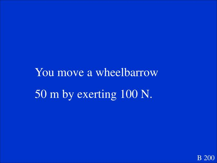 You move a wheelbarrow