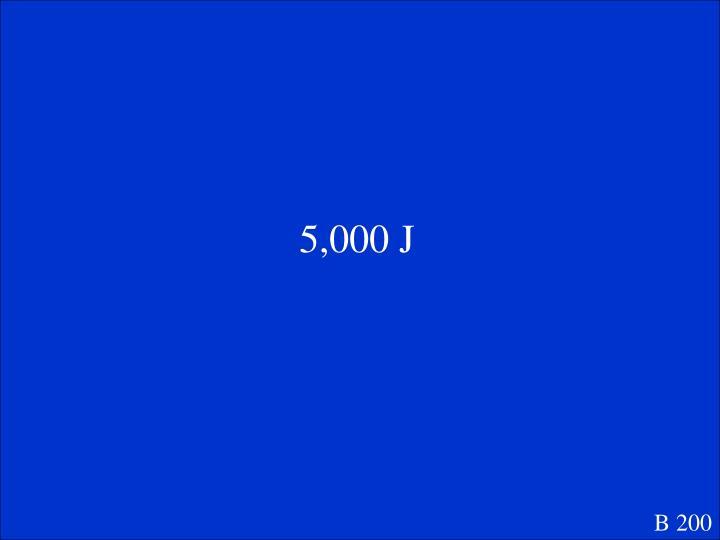 5,000 J