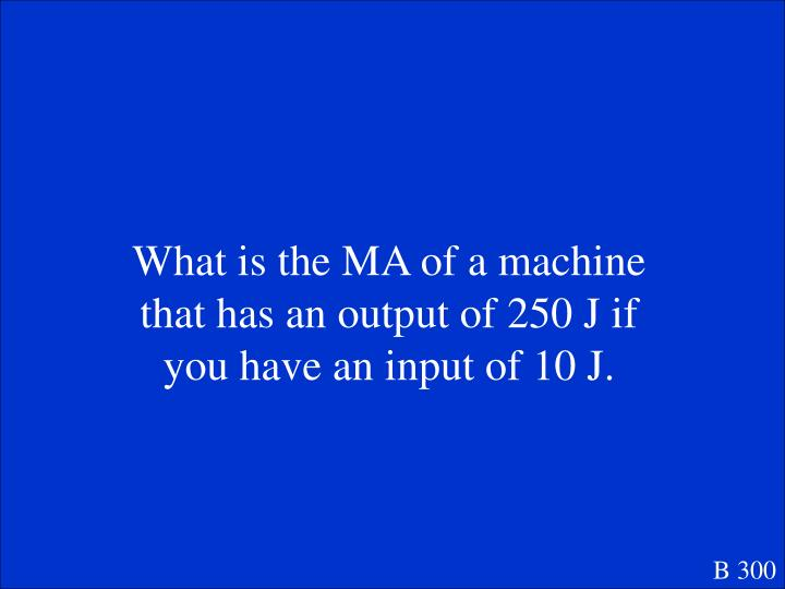 What is the MA of a machine that has an output of 250 J if you have an input of 10 J.