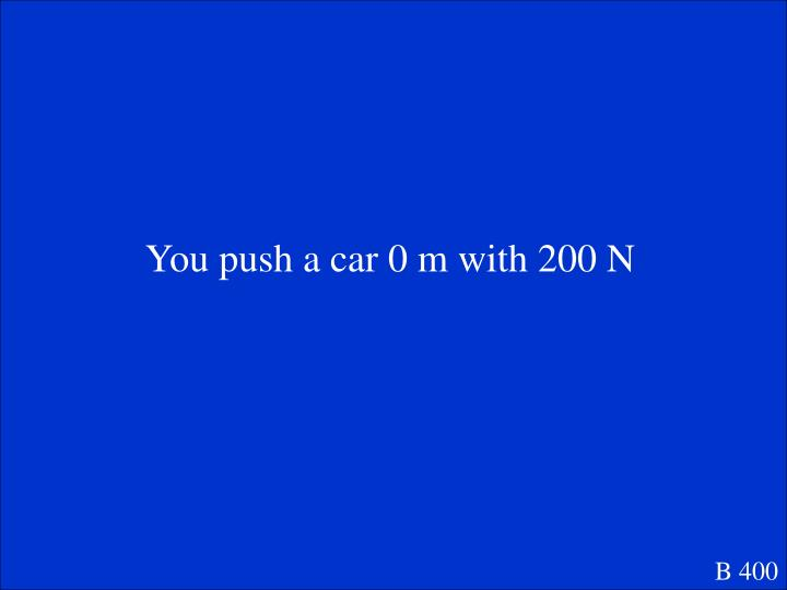 You push a car 0 m with 200 N