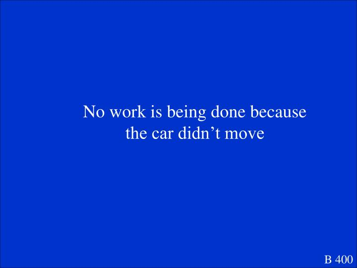 No work is being done because the car didn't move