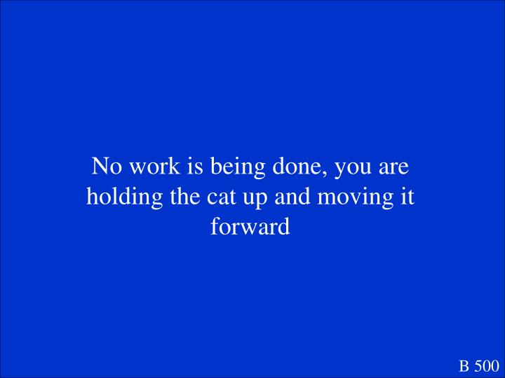 No work is being done, you are holding the cat up and moving it forward