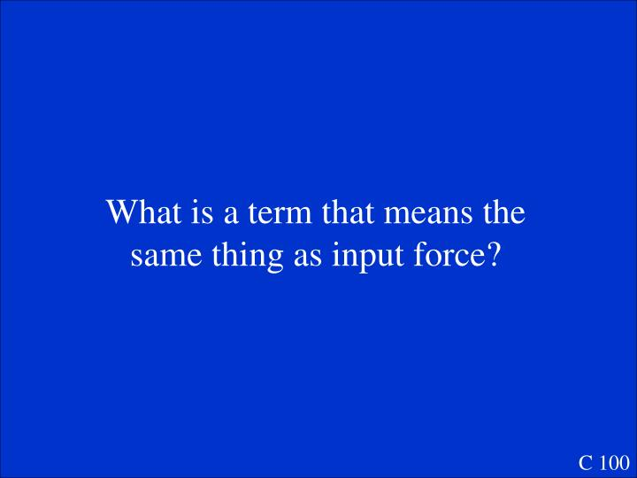 What is a term that means the same thing as input force?