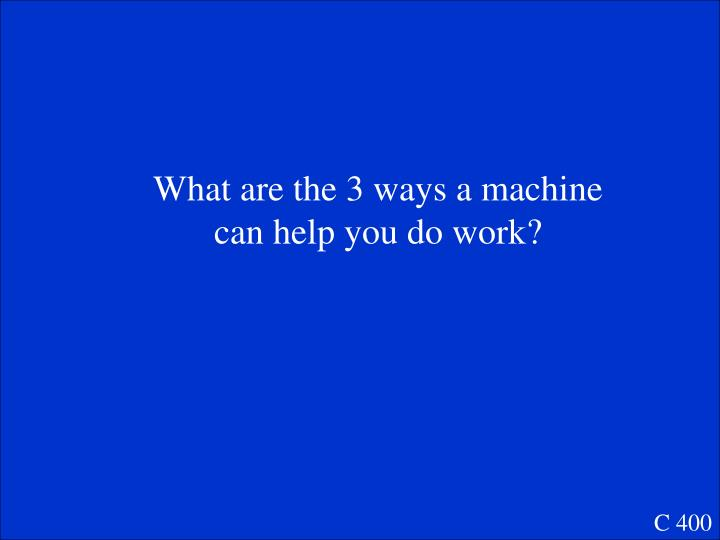 What are the 3 ways a machine can help you do work?