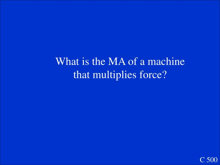 What is the MA of a machine that multiplies force?