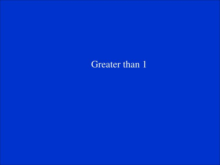Greater than 1