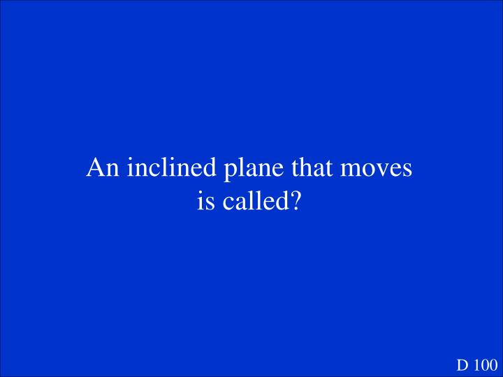 An inclined plane that moves is called?
