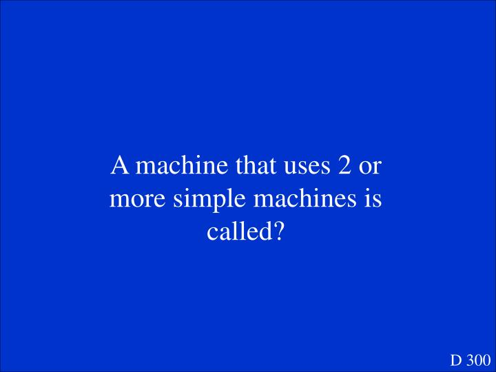 A machine that uses 2 or more simple machines is called?