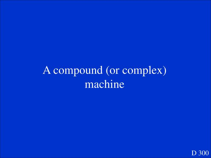 A compound (or complex) machine