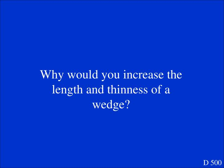 Why would you increase the length and thinness of a wedge?