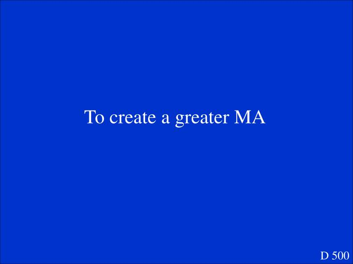 To create a greater MA
