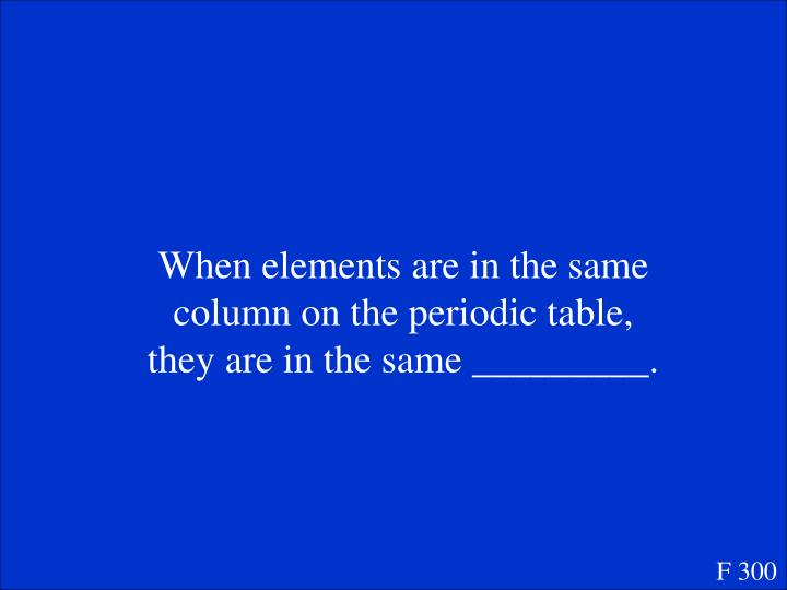 When elements are in the same column on the periodic table, they are in the same _________.