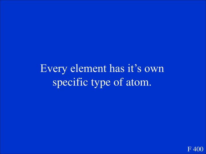 Every element has it's own specific type of atom.