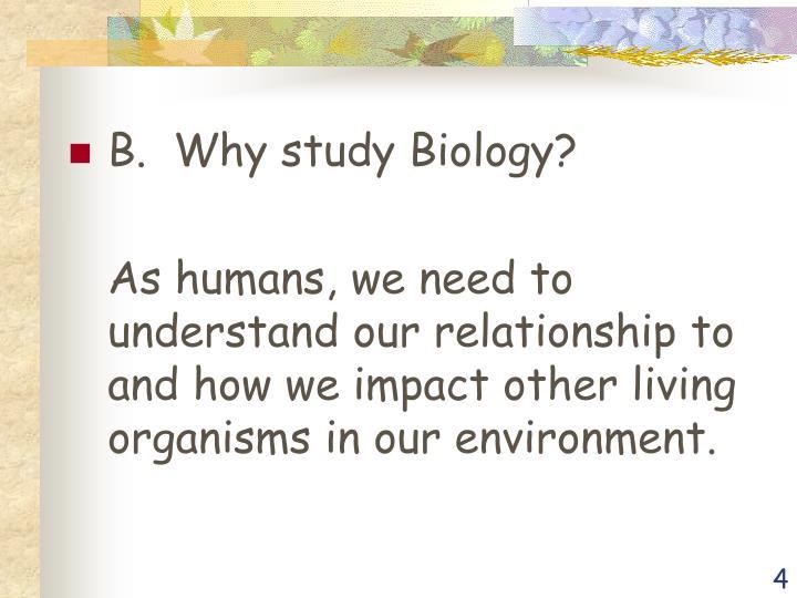 B.  Why study Biology?