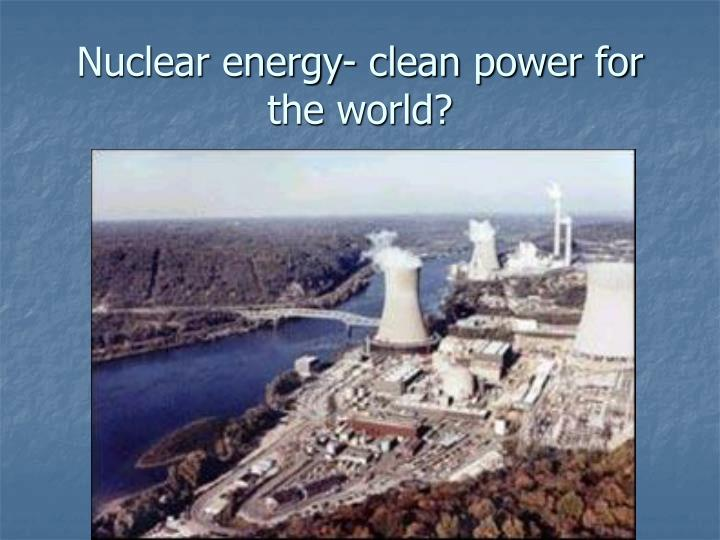 Nuclear energy- clean power for the world?