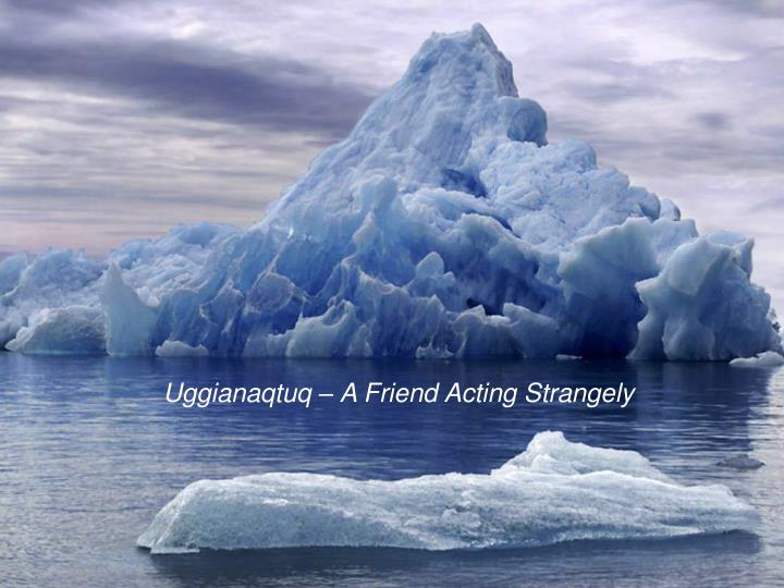 Uggianaqtuq – A Friend Acting Strangely