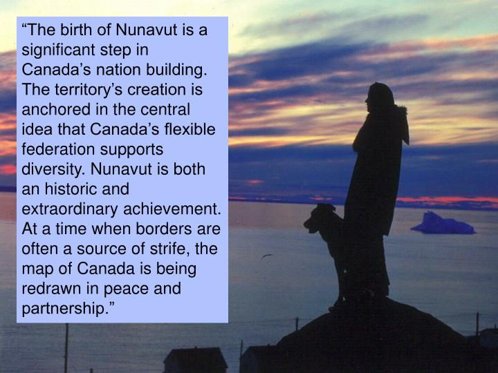 """The birth of Nunavut is a significant step in Canada's nation building. The territory's creation is anchored in the central idea that Canada's flexible federation supports diversity. Nunavut is both an historic and extraordinary achievement. At a time when borders are often a source of strife, the map of Canada is being redrawn in peace and partnership."""