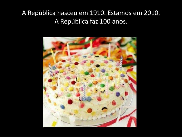 A República nasceu em 1910. Estamos em 2010.