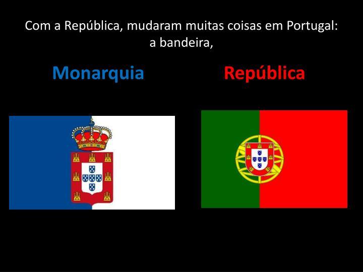 Com a República, mudaram muitas coisas em Portugal: a bandeira,