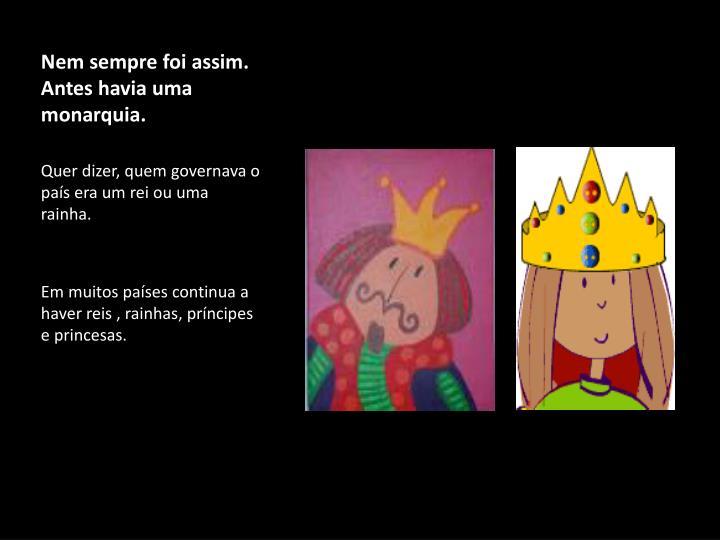 Nem sempre foi assim. Antes havia uma monarquia.