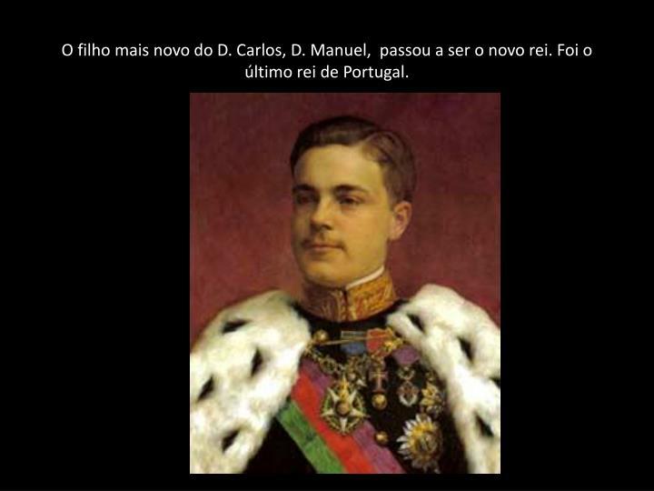 O filho mais novo do D. Carlos, D. Manuel,  passou a ser o novo rei. Foi o último rei de Portugal.