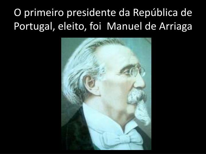 O primeiro presidente da República de Portugal, eleito, foi  Manuel de Arriaga