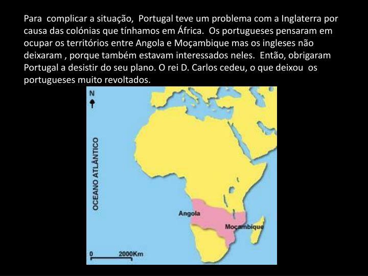 Para  complicar a situação,  Portugal teve um problema com a Inglaterra por causa das colónias que tínhamos em África.  Os portugueses pensaram em ocupar os territórios entre Angola e Moçambique mas os ingleses não deixaram , porque também estavam interessados neles.  Então, obrigaram  Portugal a desistir do seu plano. O rei D. Carlos cedeu, o que deixou  os portugueses muito revoltados.