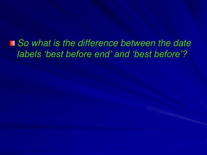 So what is the difference between the date labels 'best before end' and 'best before'?
