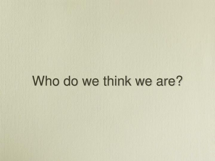 Who do we think we are?