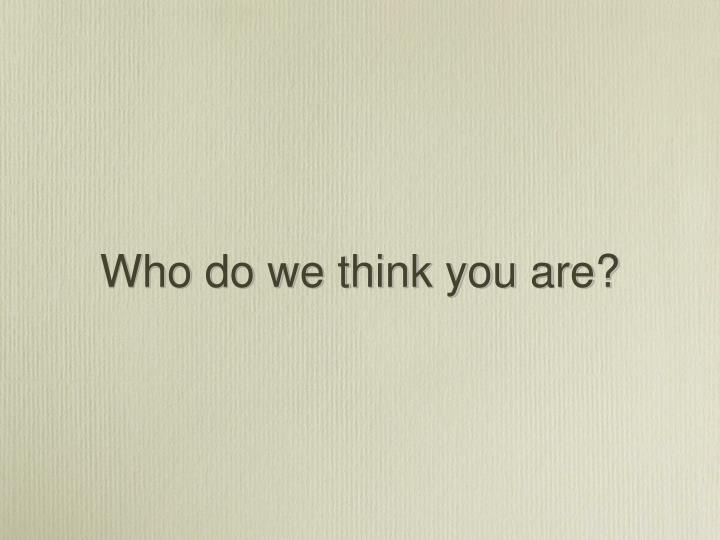 Who do we think you are?