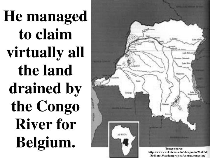 He managed to claim virtually all the land drained by the Congo River for Belgium.
