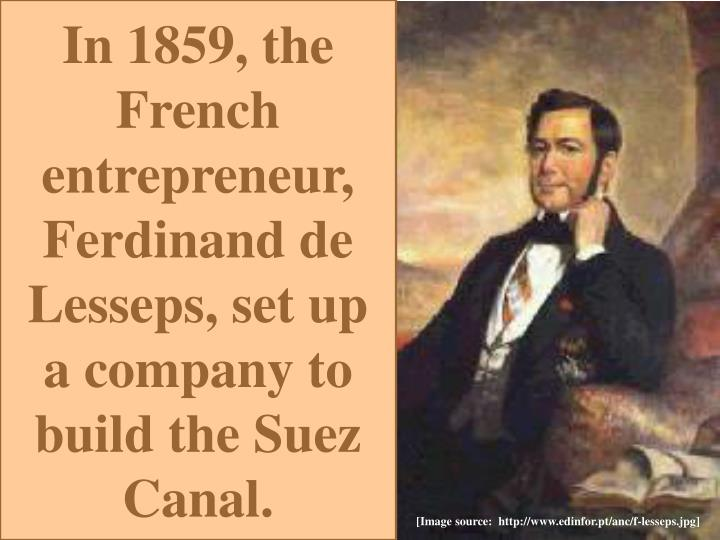 In 1859, the French entrepreneur, Ferdinand de Lesseps, set up  a company to build the Suez Canal.