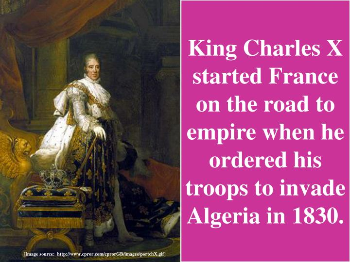 King Charles X started France on the road to empire when he ordered his troops to invade Algeria in 1830.