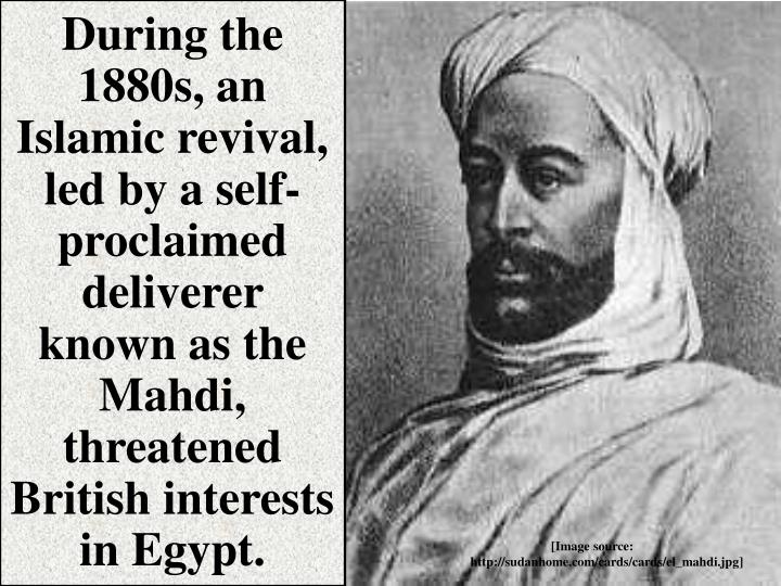 During the 1880s, an Islamic revival, led by a self-proclaimed deliverer known as the Mahdi, threatened British interests in Egypt.