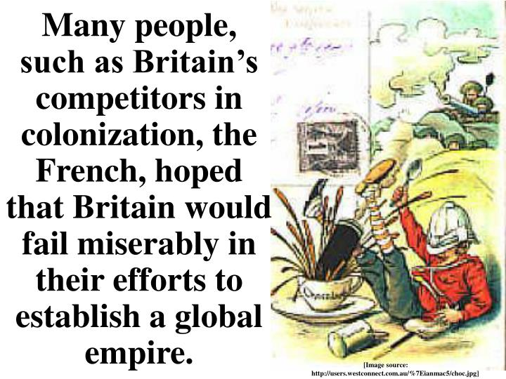 Many people, such as Britain's competitors in colonization, the French, hoped that Britain would fail miserably in their efforts to establish a global empire.