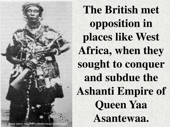 The British met opposition in places like West Africa, when they sought to conquer and subdue the Ashanti Empire of Queen Yaa Asantewaa.