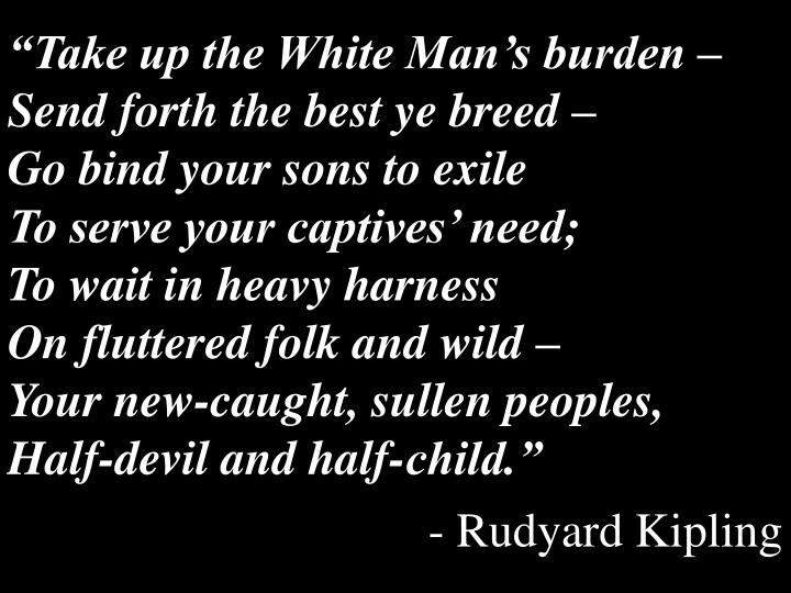 """Take up the White Man's burden –"