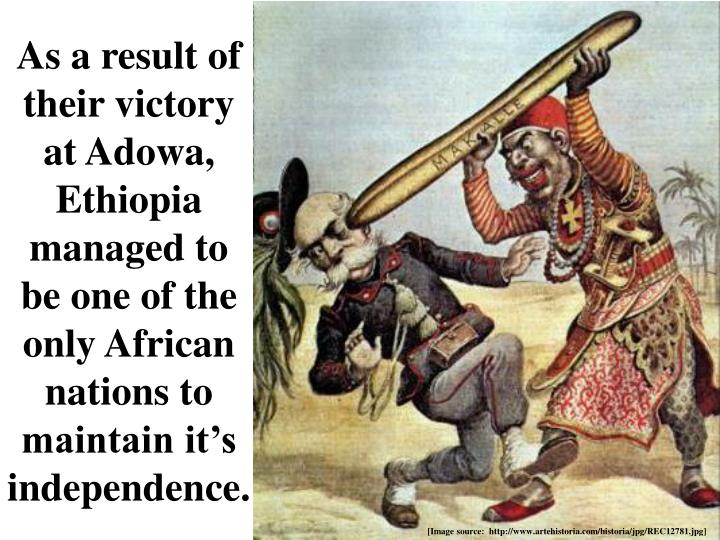 As a result of their victory at Adowa, Ethiopia managed to be one of the only African nations to maintain it's independence.