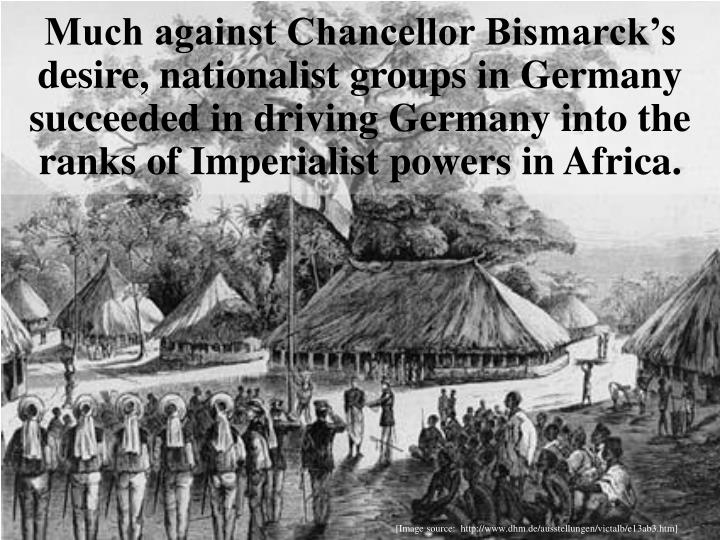 Much against Chancellor Bismarck's desire, nationalist groups in Germany succeeded in driving Germany into the ranks of Imperialist powers in Africa.