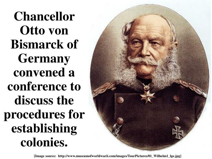 Chancellor Otto von Bismarck of Germany convened a conference to discuss the procedures for establishing colonies.