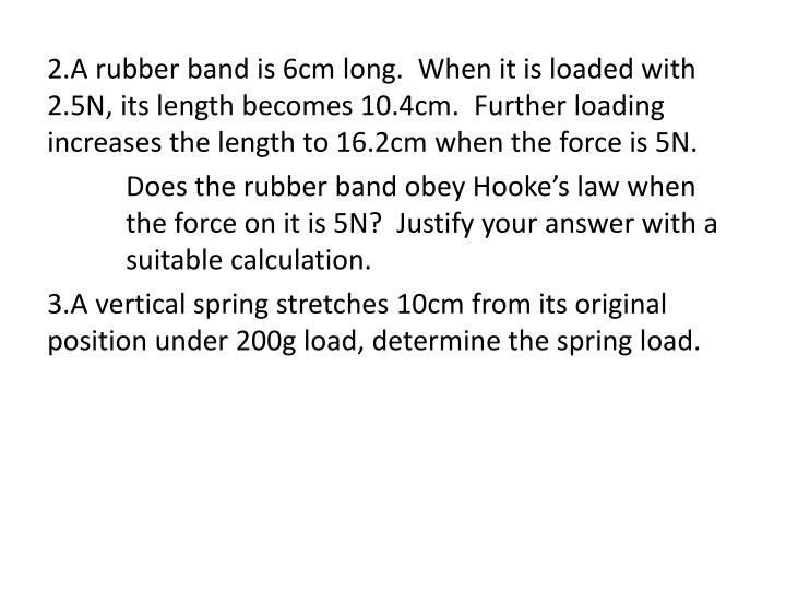 2.A rubber band is 6cm long.  When it is loaded with 2.5N, its length becomes 10.4cm.  Further loading increases the length to 16.2cm when the force is 5N.