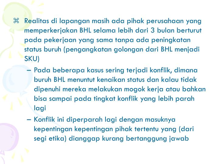 Realitas di lapangan masih ada pihak perusahaan yang memperkerjakan BHL selama lebih dari 3 bulan berturut pada pekerjaan yang sama tanpa ada peningkatan status buruh (pengangkatan golongan dari BHL menjadi SKU)