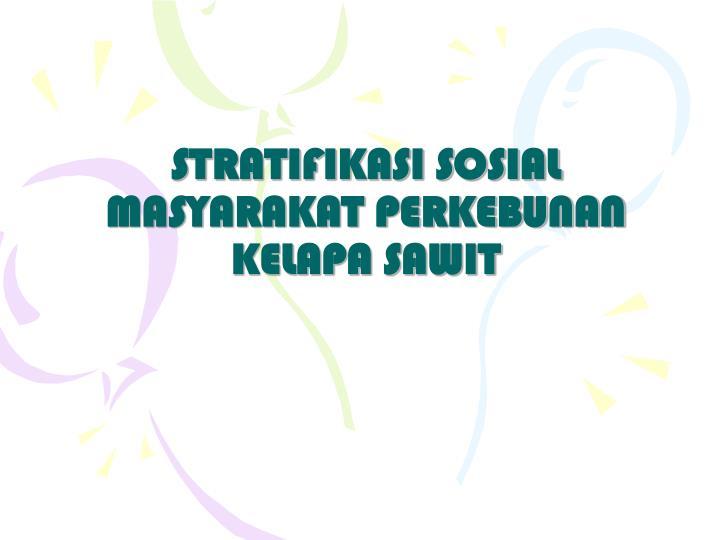 STRATIFIKASI SOSIAL MASYARAKAT PERKEBUNAN KELAPA SAWIT